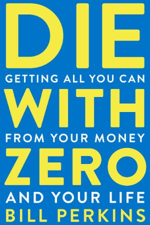 Die with Zero  Getting All You Can from Your Money and Your Life by Bill Perkins