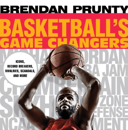Basketball's Game Changers Icons, Record Breakers, Rivalries, Scandals, and More