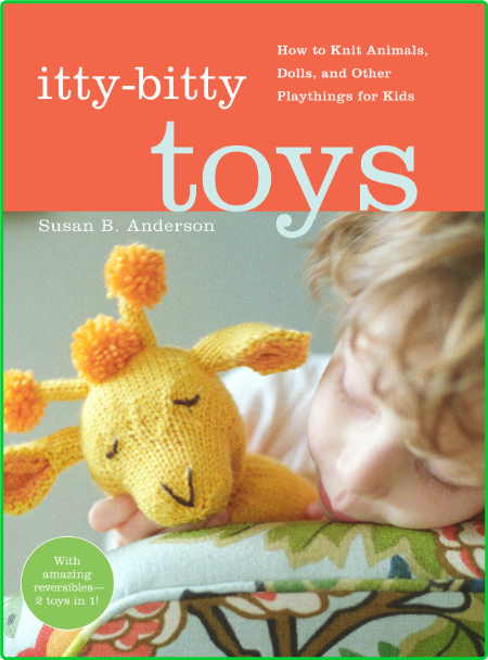 Itty-Bitty Toys - How to Knit Animals, Dolls, and Other Playthings for Kids