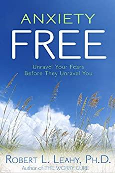 Anxiety Free  Unravel Your Fears Before They Unravel You by Robert L  Leahy