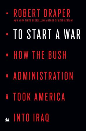 To Start a War  How the Bush Administration Took America Int