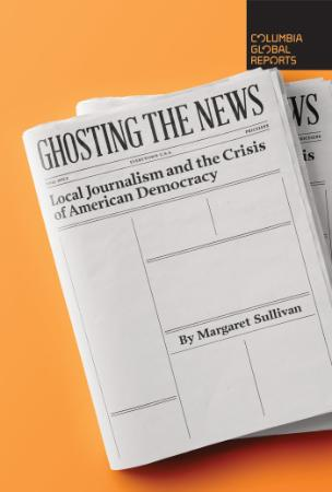 Ghosting the News  Local Journalism and the Crisis of American Democracy by Margar...
