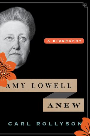 Amy Lowell Anew A Biography