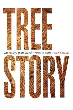 Tree Story The History of the World Written in Rings   Valerie Trouet
