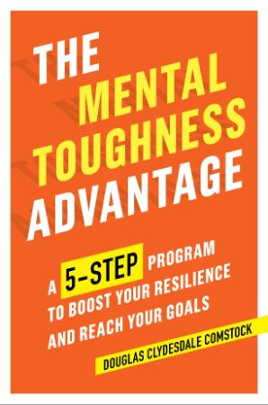 The Mental Toughness Advantage - A 5-step Program to Boost Your Resilience and Rea...
