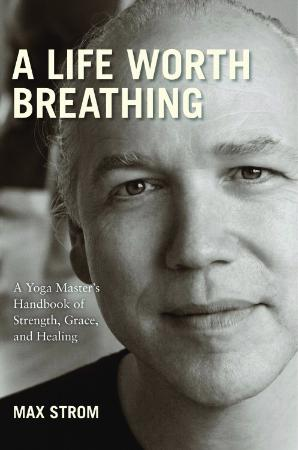 A Life Worth Breathing  A Yoga Master's Handbook of Strength, Grace, and Healing b...