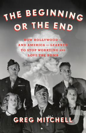 The Beginning or the End - How Hollywood―and America―Learned to Stop Worrying