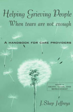 Helping Grieving People When Tears Are Not Enough A Handbook for Care Providers