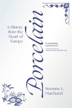 Porcelain - A History from the Heart of Europe