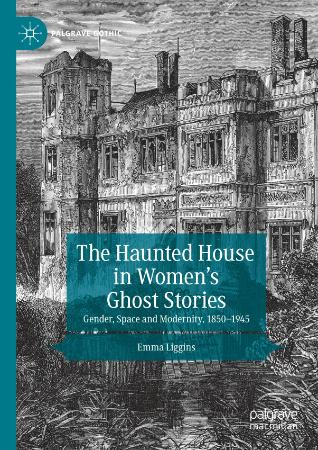 The Haunted House in Women's Ghost Stories Gender, Space and Modernity, 1850 (1945)