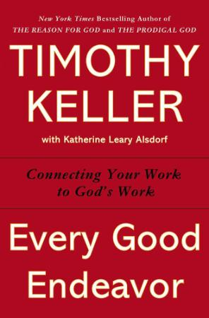 Every Good Endeavor Connecting Your Work to God's Work