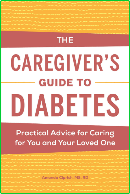 The Caregiver's Guide to Diabetes - Practical Advice for Caring for You and Your L...