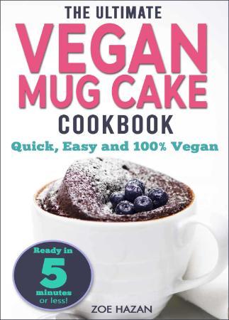 The Ultimate Vegan Mug Cake Cookbook Quick, Easy & Unbelievably Delicious