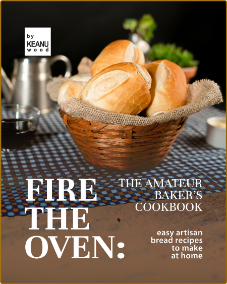 Fire the Oven - The Amateur Baker's Cookbook - Easy Artisan Bread Recipes to Make ...