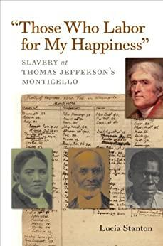 Those Who Labor for My Happiness - Slavery at Thomas Jeffers