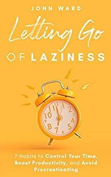 Letting Go Of Laziness - 7 Habits To Control Your Time Boost Productivity And Avoid Procrastinating