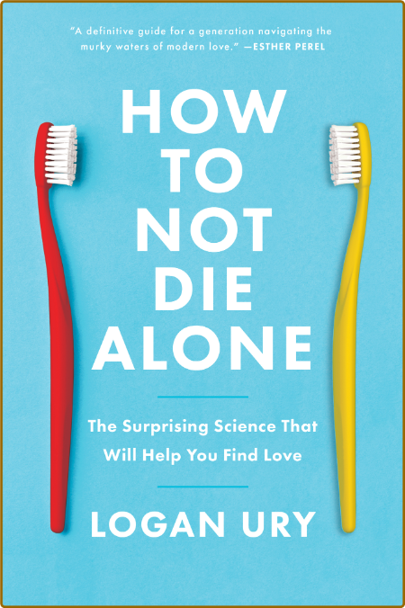 How To Not Die Alone - The Surprising Science That Will Help You Find Love