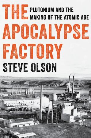 The Apocalypse Factory - Plutonium and the Making of the Atomic Age