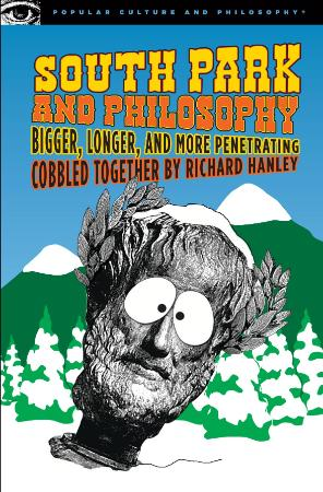 South Park and Philosophy  Bigger, Longer, and More Penetrating   Richard Hanley