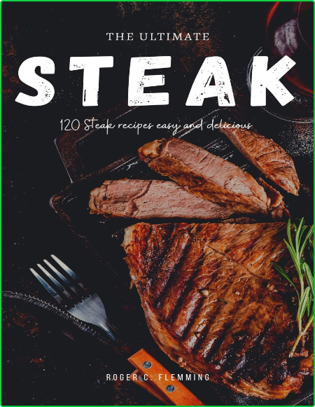 The Ultimate Steak Cookbook 120 Steak Recipes Easy And Delicious Mouthwatering