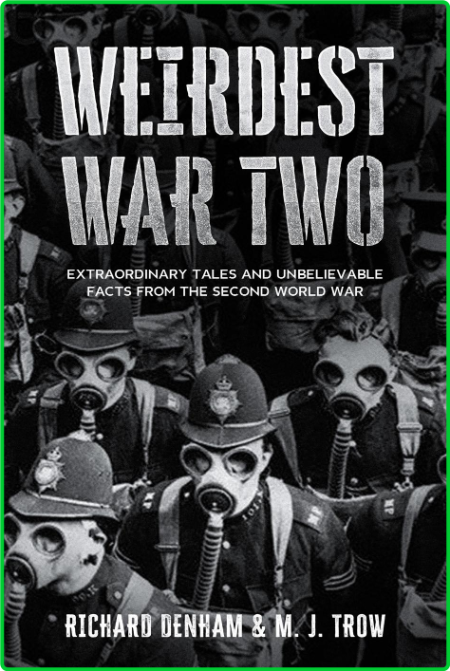 Weirdest War Two - Extraordinary Tales and Unbelievable Facts from the Second Worl...
