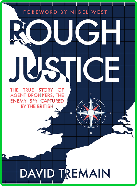 Rough Justice - The True Story of Agent Dronkers, the Enemy Spy Captured by the Br...