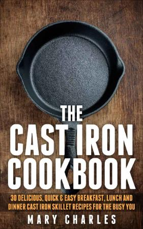 The Cast Iron Cookbook 30 Delicious, Quick & Easy Breakfast, Lunch and Dinner Cast...
