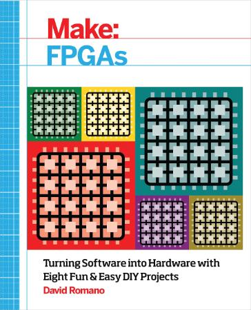 Make - Fpgas - Turning Software Into Hardware With Eight Fun And Easy Diy Projects