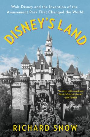 Disney's Land - Walt Disney and the Invention of the Amusement Park that Changed t...