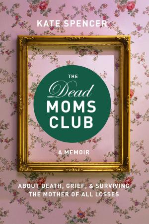 The Dead Moms Club  A Memoir about Death, Grief, and Surviving the Mother of All L...