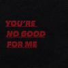 you're no good for me   reda TLe9ehmR_o