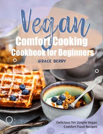 Vegan Comfort Cooking Cookbook for Beginners - Delicious Yet Simple Vegan Comfort ...