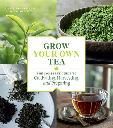 Grow Your Own Tea The Complete Guide to Cultivating, Harvesting, and Preparing