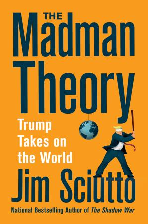 The Madman Theory  Trump Takes on the World by Jim Sciutto