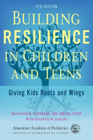 Building Resilience in Children and Teens   Giving Kids Roots and Wings