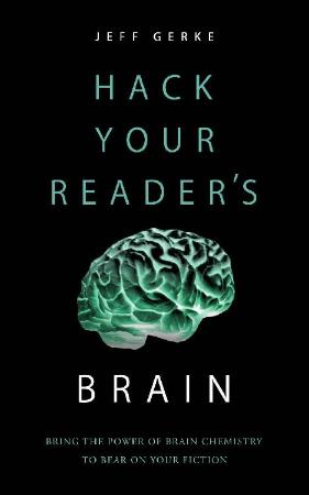 Hack Your Reader's Brain Bring the Power of Brain Chemistry to Bear on Your Fiction