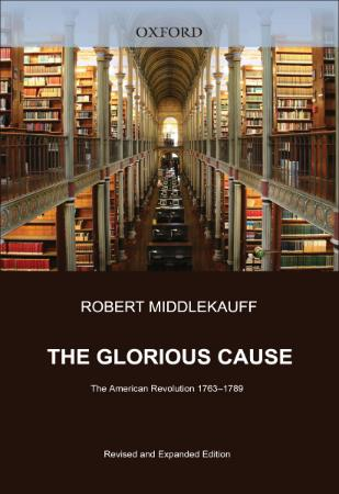 The Glorious Cause  The American Revolution 1763  by Robert Middlekauff (1789)
