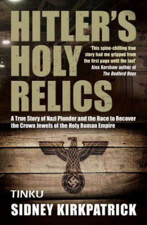 Hitler's Holy Relics A True Story of Nazi Plunder and the Race to Recover the Crow...
