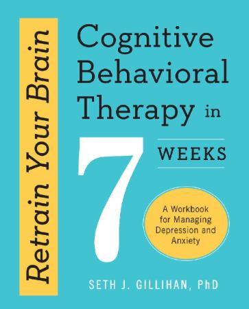 Retrain Your Brain Cognitive Behavioral Therapy in 7 Weeks A Workbook for Managing...