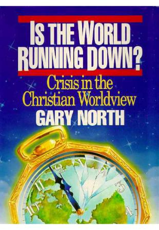 Is the World Running Down - Crisis in the Christian Worldview by Gary North
