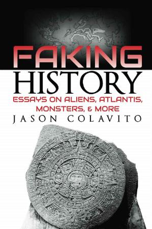 Faking History Essays on Aliens, Atlantis, Monsters, and Mor