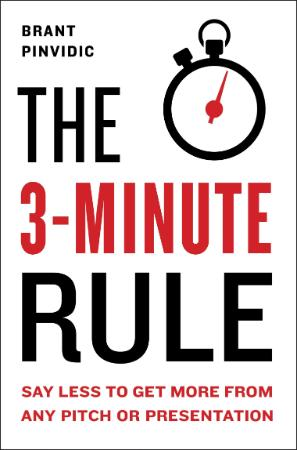 The 3 Minute Rule  Say Less to Get More from Any Pitch Or Presentation