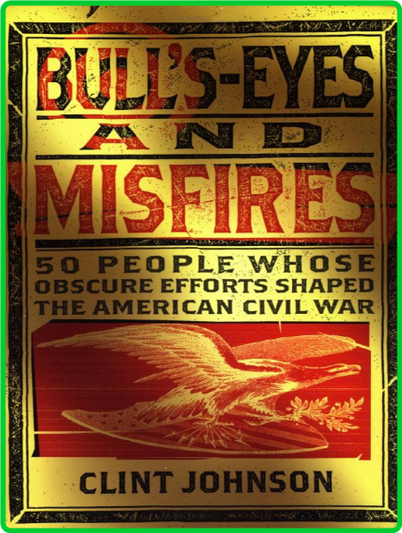 Bull's-Eyes and Misfires - 50 People Whose Obscure Efforts Shaped the American Civ...