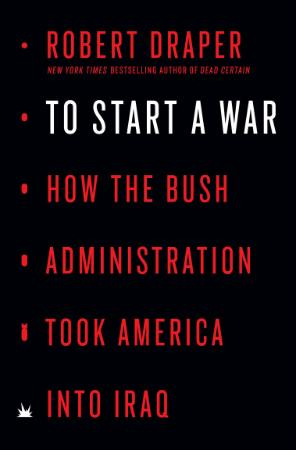 To Start a War - How the Bush Administration Took America in