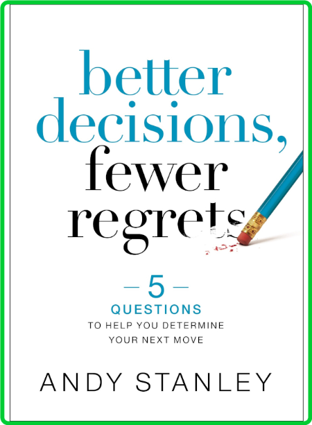 Better Decisions, Fewer Regrets  5 Questions to Help You Determine Your Next Move by Andy Stanley