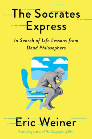 The Socrates Express  In Search of Life Lessons from Dead Philosophers by Eric Weiner
