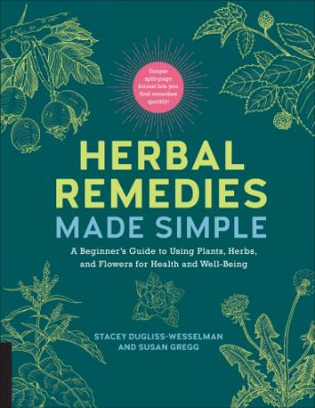 Herbal Remedies Made Simple   A Beginner's Guide to Using Plants, Herbs, and Flowe...