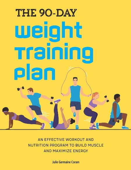 The 90 Day Weight Training Plan An Effective Workout And Nutrition Program To Build Muscle And Maximize Energy
