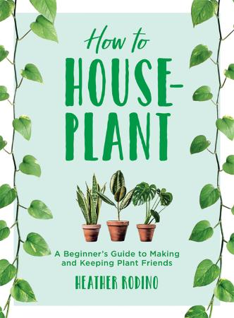 How to Houseplant   A Beginner's Guide to Making and Keeping