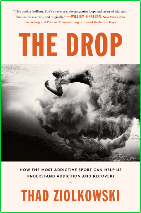 The Drop  How the Most Addictive Sport Can Help Us Understand Addiction and Recove...